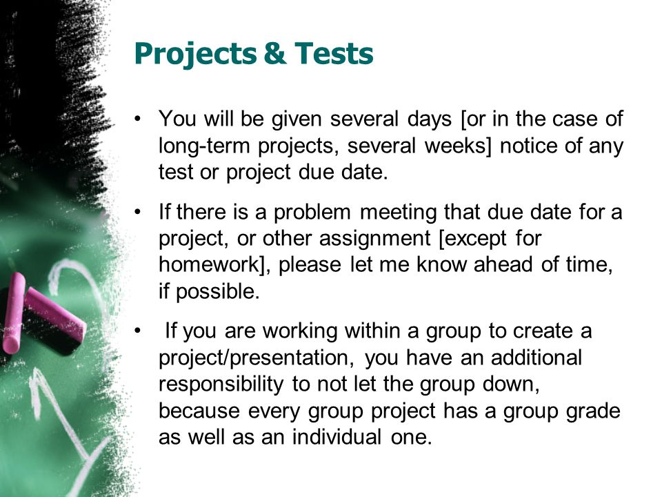 Projects & Tests You will be given several days [or in the case of long-term projects, several weeks] notice of any test or project due date.